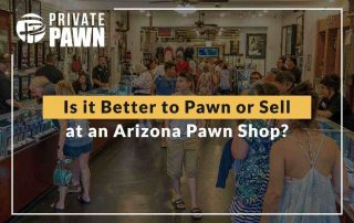Is It Better To Pawn Or Sell At An Arizona Pawn Shop?